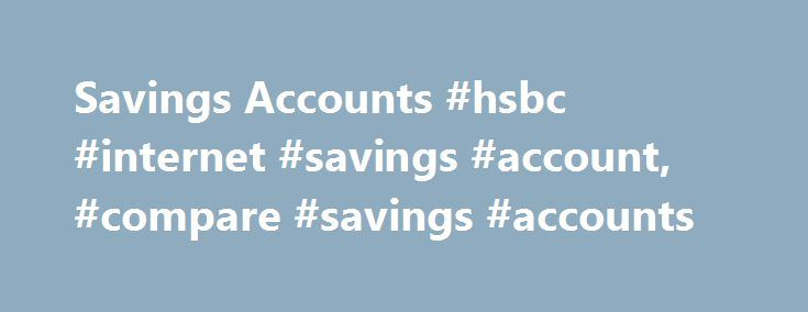 Savings Accounts #hsbc #internet #savings #account, #compare #savings #accounts http://illinois.nef2.com/savings-accounts-hsbc-internet-savings-account-compare-savings-accounts/  # Savings Accounts | HSBC Access Terms and Charges for more information on deposit accounts. 1 To qualify for HSBC Premier Savings account, you need to establish a Premier relationship. 2 To qualify for an HSBC Premier relationship, you need to open an HSBC Premier checking account and maintain $100,000 in combined…