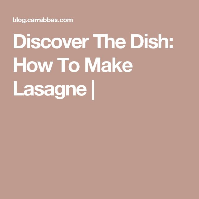 Discover The Dish: How To Make Lasagne |