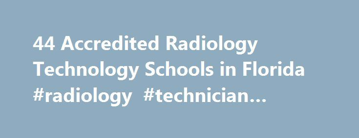 44 Accredited Radiology Technology Schools in Florida #radiology #technician #florida http://game.nef2.com/44-accredited-radiology-technology-schools-in-florida-radiology-technician-florida/  # Find Your Degree Radiology Technology Schools In Florida There are 44 accredited radiology technology schools in Florida for faculty who teach radiology technology classes to choose from. The graphs, statistics and analysis below outline the current state and the future direction of academia in…