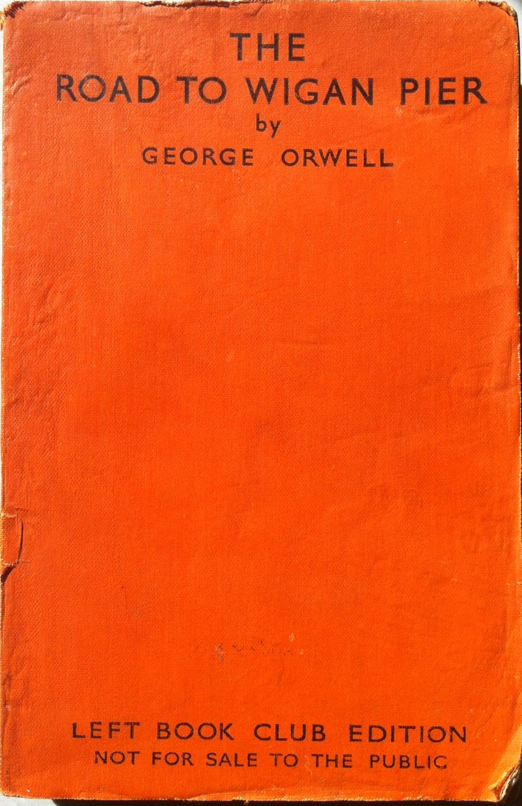 """road to wigan pier by orwell essay Orwelljpg at various points in his essays—notably in """"why i write"""" but also in his   the failure of the road to wigan pier was partly attributable to a successful."""