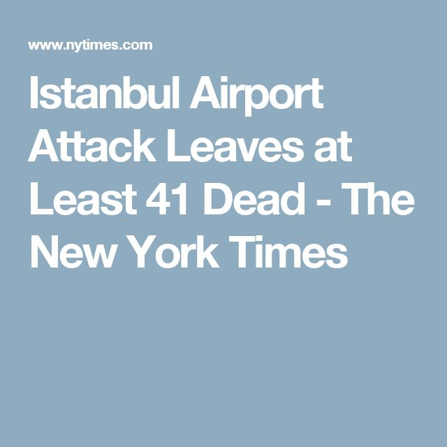 Istanbul Airport Attack Leaves at Least 41 Dead - The New York Times