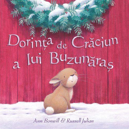 Dorinta de Craciun a lui Buzunaras - Ann Bonwill si Russell julian; Varsta: 2+; Buzunaras este un iepuraş care vede într-o zi de iarnă un înger pe zăpadă. Crezând că este un inger adevarat il întreabă care este semnificaţia Crăciunului. Ingerul nu răspunde, Buzunăraş se ia după urmele de paşi lăsate de copii şi ajunge să afle că sărbătoarea Crăciunului înseamnă iubire, bucurie, amintiri, seninătate. O poveste simplă, cu limbaj uşor, pentru copii şi cu ilustraţii foarte frumoase.
