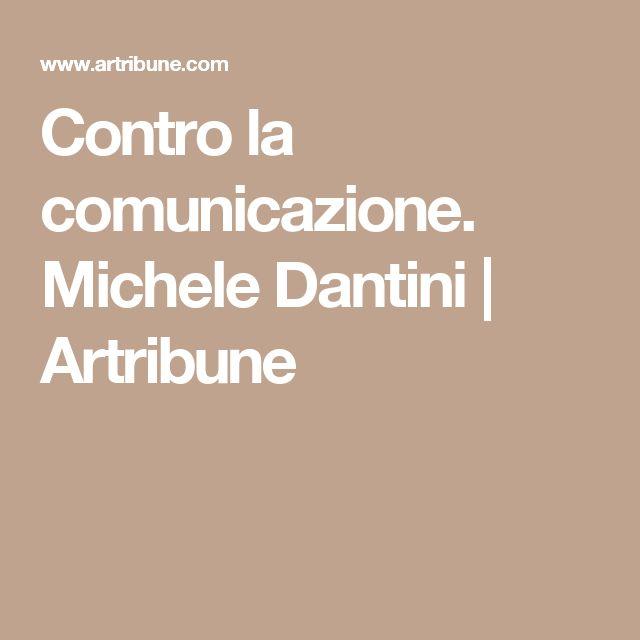 Contro la comunicazione. Michele Dantini   Artribune