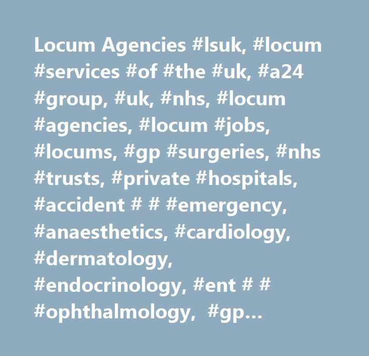 Locum Agencies #lsuk, #locum #services #of #the #uk, #a24 #group, #uk, #nhs, #locum #agencies, #locum #jobs, #locums, #gp #surgeries, #nhs #trusts, #private #hospitals, #accident # # #emergency, #anaesthetics, #cardiology, #dermatology, #endocrinology, #ent # # #ophthalmology, #gp #general #practice, #haematology, #neurology, #obstetrics #and #gynaecology, #orthopaedics, #pathology, #paediatrics, #psychiatry, #radiology, #rheumatology, #ultrasonography…