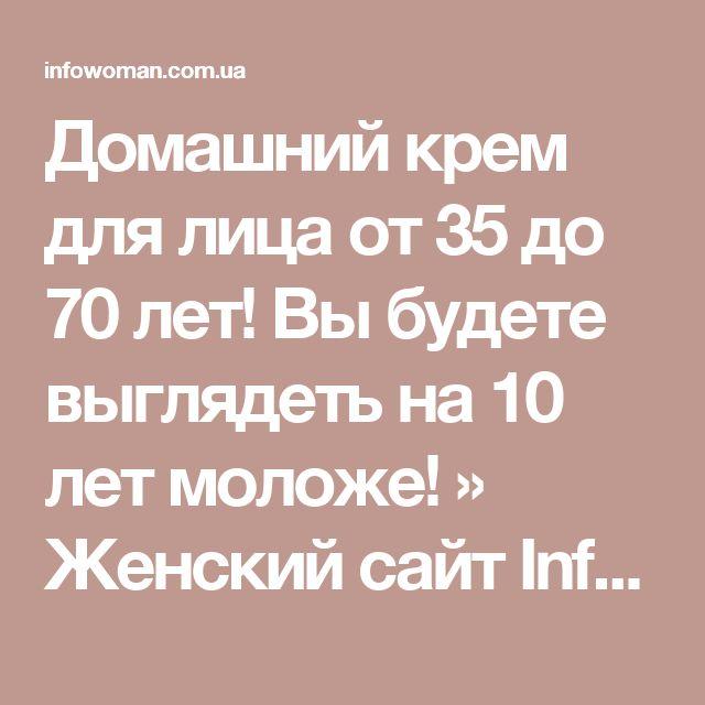 Домашний крем для лица от 35 до 70 лет! Вы будете выглядеть на 10 лет моложе! » Женский сайт InfoWoman.com.ua. Полезные советы для женщин
