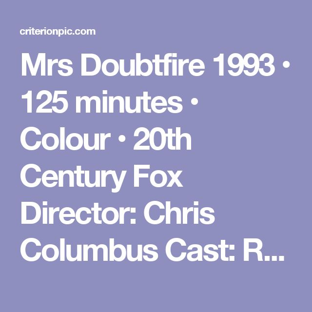 """Mrs Doubtfire  1993 • 125 minutes • Colour • 20th Century Fox  Director: Chris Columbus  Cast: Robin Williams, Sally Field, Pierce Bronson, Harvey Fierstein  When unemployed dad Robin Williams loses custody of his three children, he transforms himself into an elderly British nanny so he can  spend more time with them. As """"Mrs. Doubtfire"""" Robin Williams becomes the perfect mate - until his ex-wife finds out"""