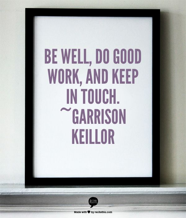 Be well, do good work, and keep in touch. ~Garrison Keillor