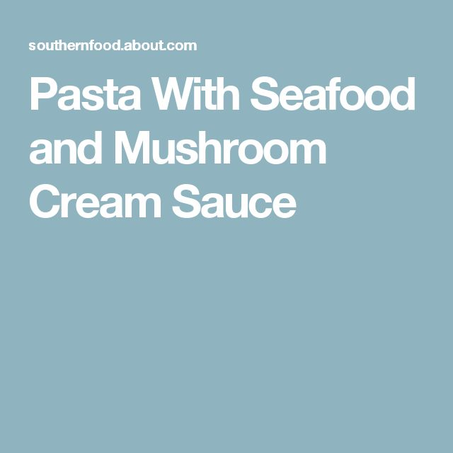 Pasta With Seafood and Mushroom Cream Sauce