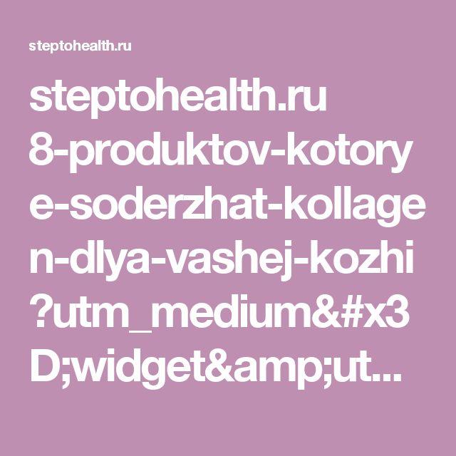 steptohealth.ru 8-produktov-kotorye-soderzhat-kollagen-dlya-vashej-kozhi ?utm_medium=widget&utm_source=website&utm_campaign=recommend