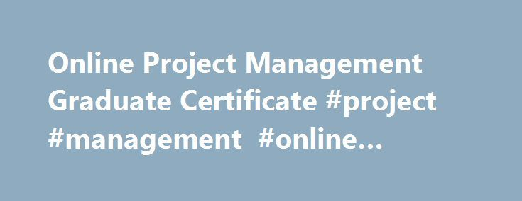Online Project Management Graduate Certificate #project #management #online #program http://papua-new-guinea.remmont.com/online-project-management-graduate-certificate-project-management-online-program/  # Project Management, Graduate Certificate Related Programs The Boston University online Graduate Certificate in Project Management is an opportunity to study alongside motivated professionals as you master tools and techniques to help you deliver solutions on time and within budget—and to…
