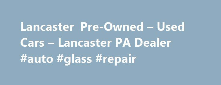 Lancaster Pre-Owned – Used Cars – Lancaster PA Dealer #auto #glass #repair http://malaysia.remmont.com/lancaster-pre-owned-used-cars-lancaster-pa-dealer-auto-glass-repair/  #used cars dealerships # Lancaster Pre-Owned – Lancaster PA, 17601 YOU PREMIER AUTO DEALER THAT DEALS WITH GOOD CREDIT BAD CREDIT AND ALL TYPES OF CREDIT IN BETWEEN. WE ARE ONE OF LANCASTER COUNTY PREFERRED BAD CREDIT LENDER. WE OFFER ALL MAKES AND MODELS SUCH AS FORD CHEVY CHEVROLET LINCOLN DODGE RAM CHRYSLER AUDI BMW…