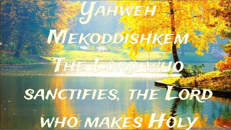 The LORD Who Sanctifies You, The LORD Who Makes Holy  Use in the Bible:  In the Old Testament Yahweh Mekoddishkem occurs 2 times. Yahweh Mek...