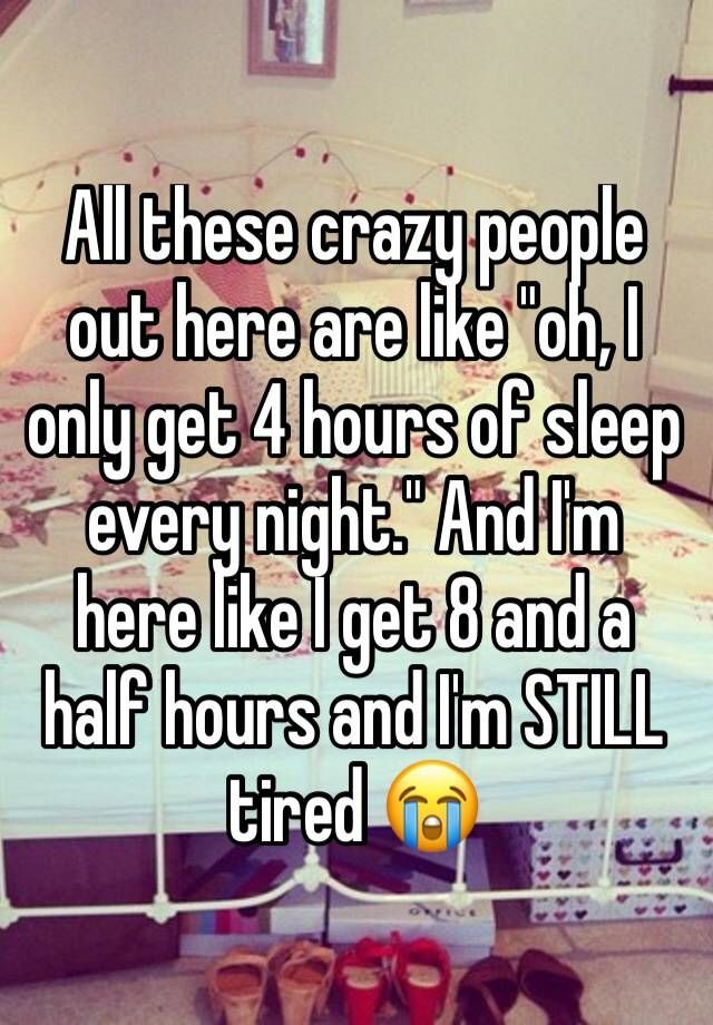 """All these crazy people out here are like ""oh, I only get 4 hours of sleep every night."" And I'm here like I get 8 and a half hours and I'm STILL tired """