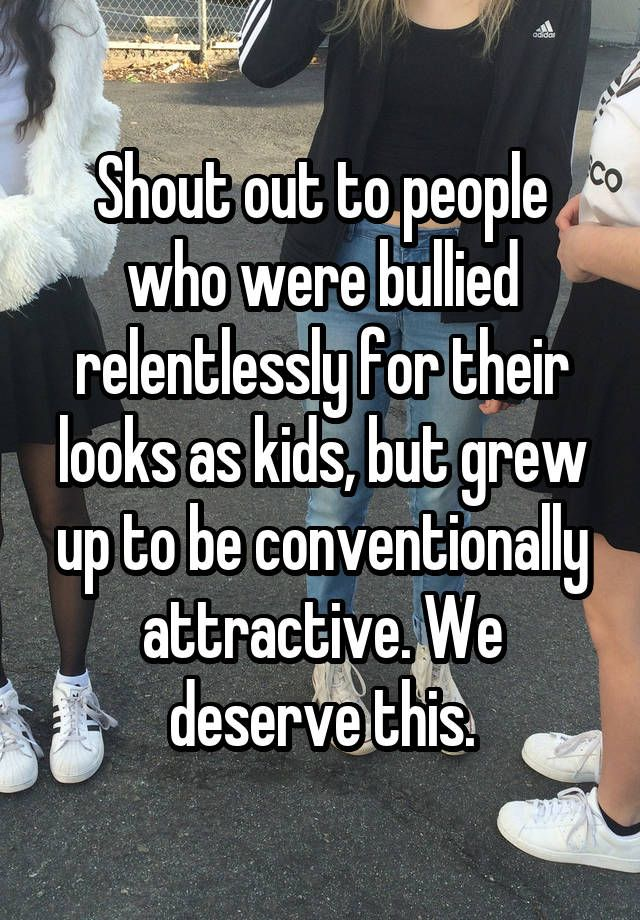 """""""Shout out to people who were bullied relentlessly for their looks as kids, but grew up to be conventionally attractive. We deserve this."""""""