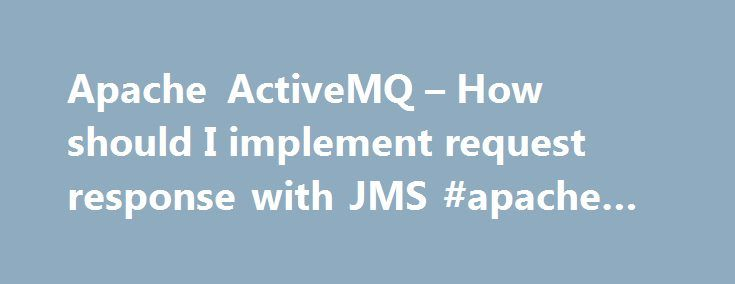 Apache ActiveMQ – How should I implement request response with JMS #apache #jms http://finances.nef2.com/apache-activemq-how-should-i-implement-request-response-with-jms-apache-jms/  # How should I implement request response with JMS? The simplest solution is to use Camel as a Spring Remoting provider which allows you to hide all the JMS API from your business logic and letting Camel provide the request/response handling code for you. However if you wish to write the JMS client code…