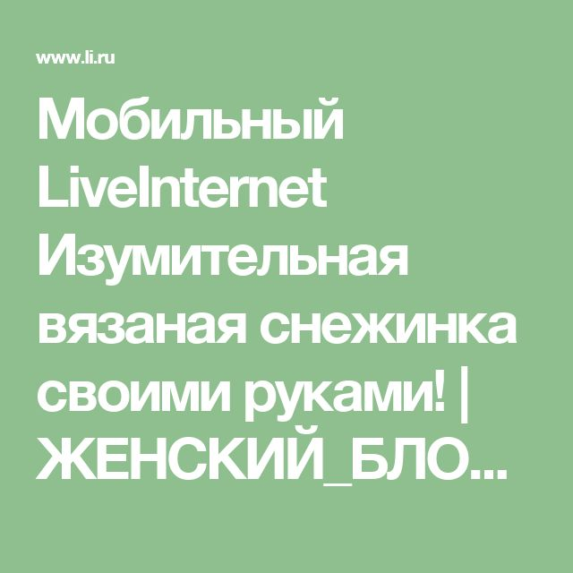 Мобильный LiveInternet Изумительная вязаная снежинка своими руками!   ЖЕНСКИЙ_БЛОГ_РУ - ЖЕНСКИЙ БЛОГ.  