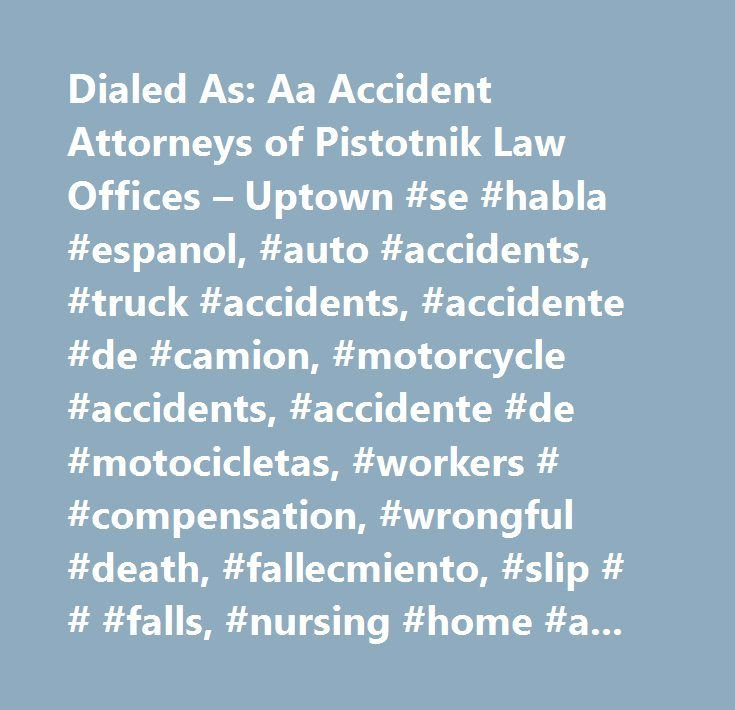 Dialed As: Aa Accident Attorneys of Pistotnik Law Offices – Uptown #se #habla #espanol, #auto #accidents, #truck #accidents, #accidente #de #camion, #motorcycle #accidents, #accidente #de #motocicletas, #workers # #compensation, #wrongful #death, #fallecmiento, #slip # # #falls, #nursing #home #abuse, #dog #bites, #our #firm #has #helped #thousands #of #kansans #receive #millions #of #dollars #in #compensation #for #their #injuries!, #nursing #home #negligence #and #malpractice #(verdiet)…