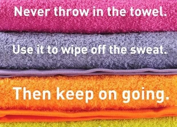 Never throw in the towel.  Use it to wipe off the sweat, then keep on going!