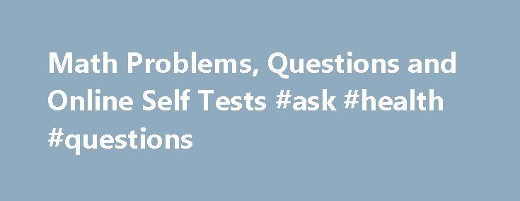 Math Problems, Questions and Online Self Tests #ask #health #questions http://ask.remmont.com/math-problems-questions-and-online-self-tests-ask-health-questions/  #ask maths questions # Math Problems, Questions and Online Self Tests Free online math problems, questions and self tests on precalculus topics. Answers and detailed solutions are provided. Math Tests Practice Free ACT Math Test Practice Questions with Answers. 60…Continue Reading