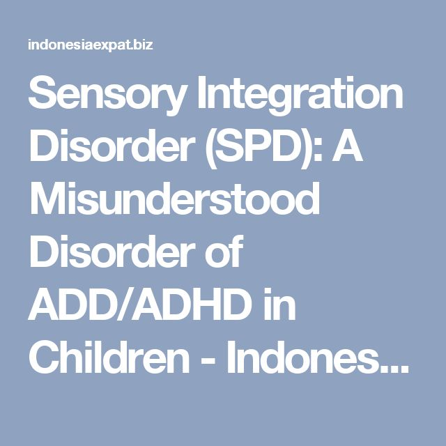 Sensory Integration Disorder (SPD): A Misunderstood Disorder of ADD/ADHD in Children - Indonesia Expat