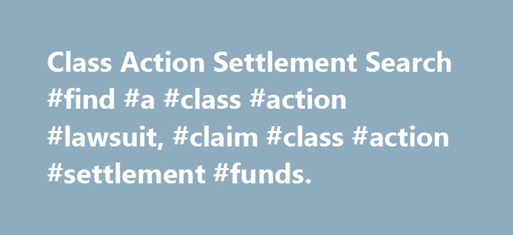 Class Action Settlement Search #find #a #class #action #lawsuit, #claim #class #action #settlement #funds. http://hong-kong.remmont.com/class-action-settlement-search-find-a-class-action-lawsuit-claim-class-action-settlement-funds/  # Missing Money Search– Find Abandoned Funds and Unclaimed Property Class action lawsuits, including securities class action lawsuits, are a large and growing source of unclaimed funds. Each year hundreds of companies are involved in class action litigation…