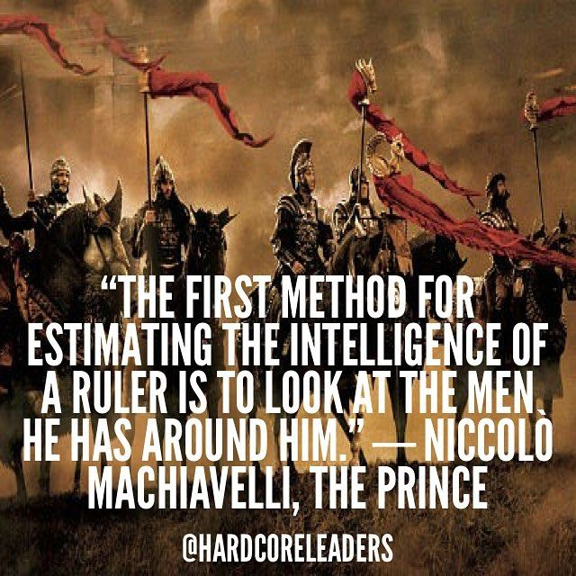 The first method for estimating the intelligence of a ruler is to look at the men he has around him. Niccolò Machiavelli The Prince by hardcoreleaders