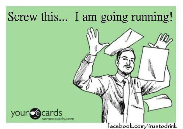 Running Humor #20: Screw this. I am going running.