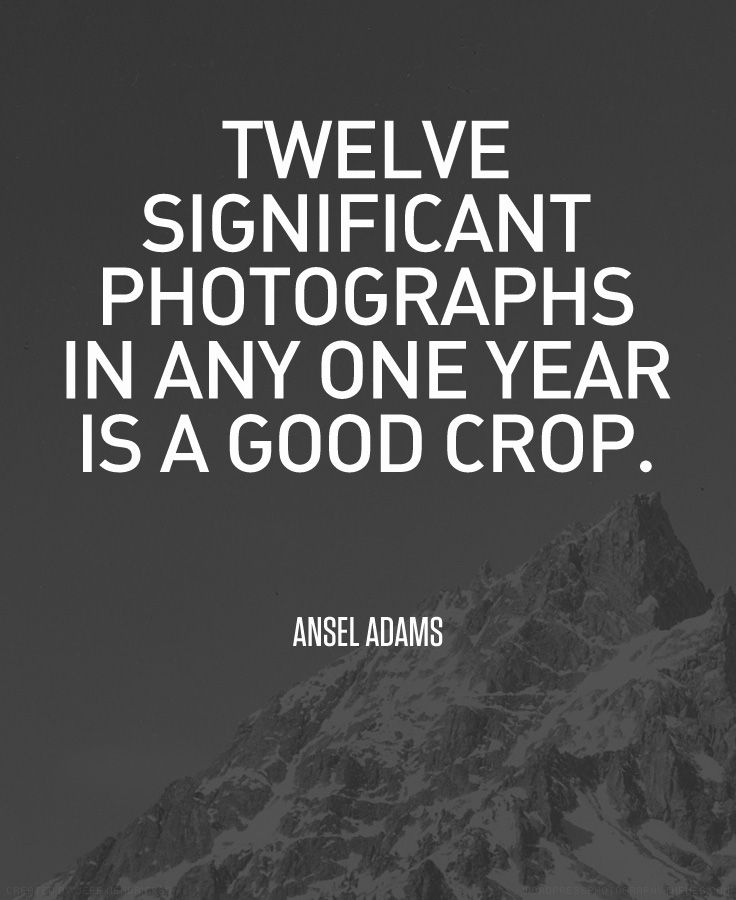 """Twelve significant photographs in any one year is a good crop."" Ansel Adams"