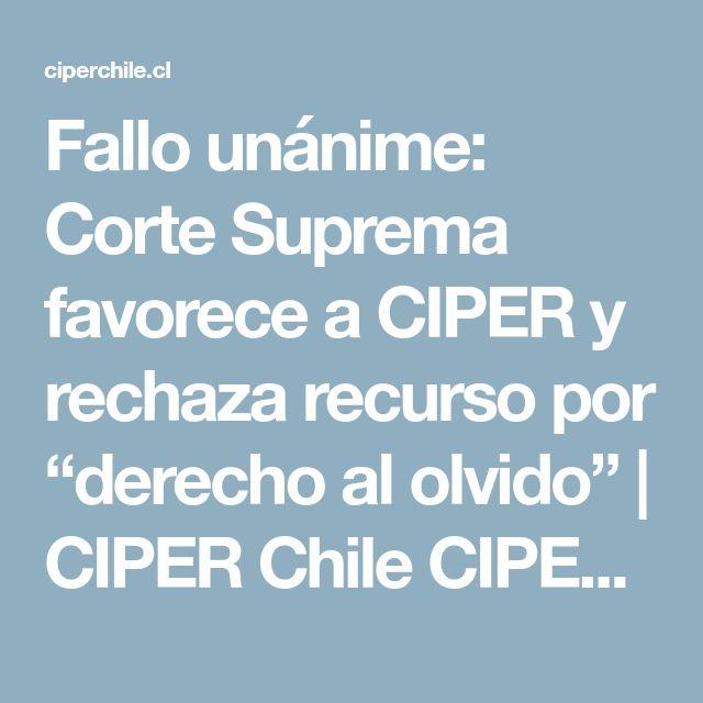 "Fallo unánime: Corte Suprema favorece a CIPER y rechaza recurso por ""derecho al olvido"" | CIPER Chile CIPER Chile » Centro de Investigación e Información Periodística"