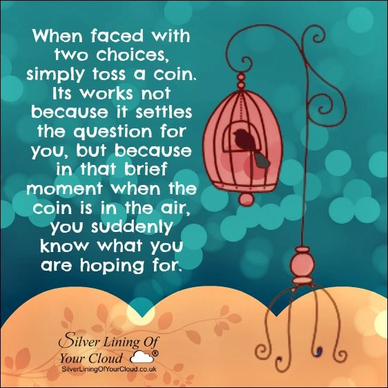 When faced with two choices, simply toss a coin. Its works not because it settles the question for you, but because in that brief moment when the coin is in the air, you suddenly know what you are hoping for. ..._More fantastic quotes on: https://www.facebook.com/SilverLiningOfYourCloud  _Follow my Quote Blog on: http://silverliningofyourcloud.wordpress.com/