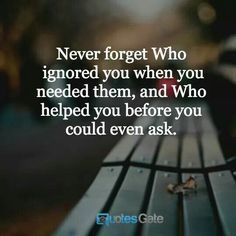 Never forget who ignored you when you needed them, and who helped you before you could even ask.