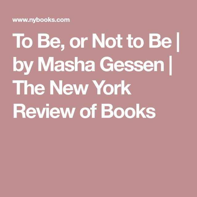 To Be, or Not to Be | by Masha Gessen | The New York Review of Books