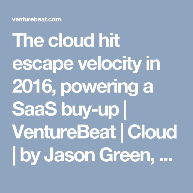 The cloud hit escape velocity in 2016, powering a SaaS buy-up | VentureBeat | Cloud | by Jason Green, Emergence Capital Partners
