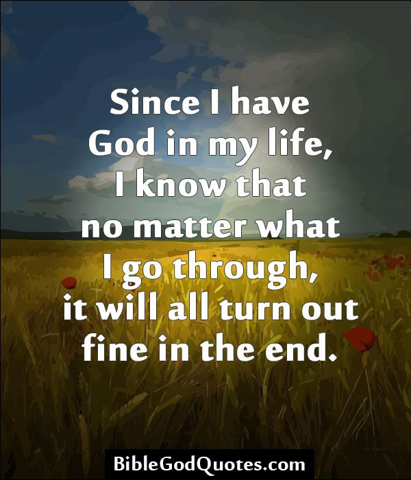 ✞ ✟ BibleGodQuotes.com ✟ ✞  Since I have God in my life, I know that no matter what I go through, it will all turn out fine in the end.