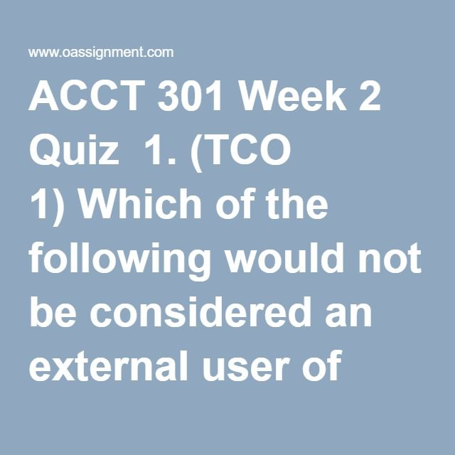 ACCT 301 Week 2 Quiz  1. (TCO 1) Which of the following would not be considered an external user of accounting data for XYZ Company?  2. (TCO 1) The cost of assets consumed or services used is also known as _________.  3. (TCO 1) The financial statement that summarizes the changes in retained earnings for a specific period of time is the _________.  4. (TCO 1) Pinson Company began the year with retained earnings of $210,000. During the year, the company recorded revenues of $300,000…