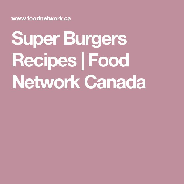Super Burgers Recipes | Food Network Canada