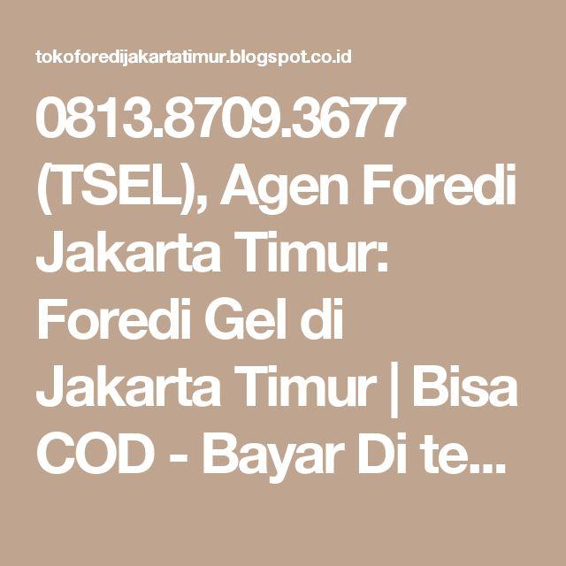 0813.8709.3677 (TSEL), Agen Foredi Jakarta Timur: Foredi Gel di Jakarta Timur | Bisa COD - Bayar Di tempat | Bisa Ambil Sendiri