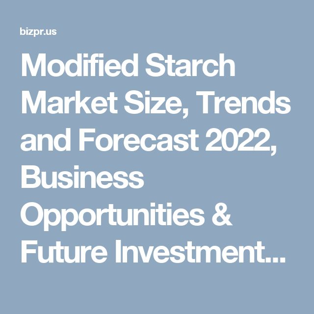 Modified Starch Market Size, Trends and Forecast 2022, Business Opportunities & Future Investments - BizPR.us | US Free Press Release and Distribution center