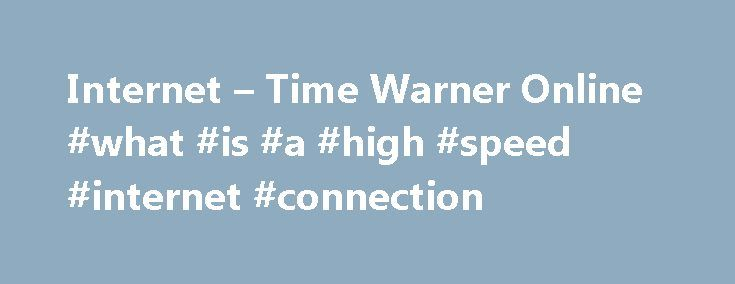 Internet – Time Warner Online #what #is #a #high #speed #internet #connection http://internet.remmont.com/internet-time-warner-online-what-is-a-high-speed-internet-connection/  Only $ 74 99 mo for 12 mos. Save More with Time Warner Cable Internet Prices Time Warner Cable® delivers the high speed you need for a great online experience. You can choose from a number of Internet Service offers and pick the package and price that suits your lifestyle and budget. Enter your address […]