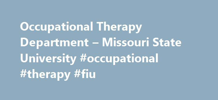 Occupational Therapy Department – Missouri State University #occupational #therapy #fiu http://new-jersey.nef2.com/occupational-therapy-department-missouri-state-university-occupational-therapy-fiu/  Department of Occupational Therapy Why study occupational therapy at Missouri State? Occupational therapists work with people across the lifespan to promote and facilitate participation in all aspects of daily life through the therapeutic use of occupations (life activities). The program…