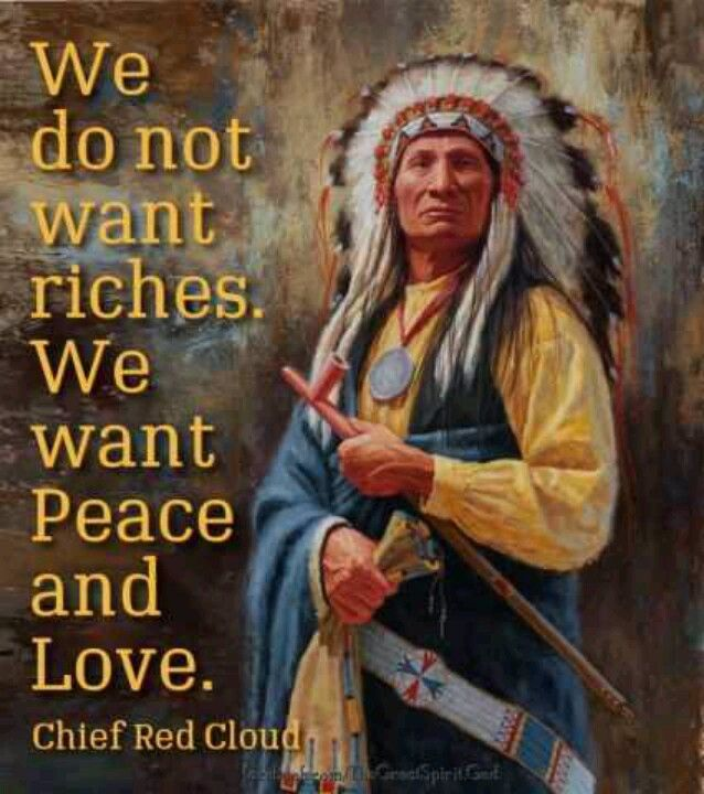 We do not want riches. We want Peace and Love. Cheef Red Cloud  Native American Indian