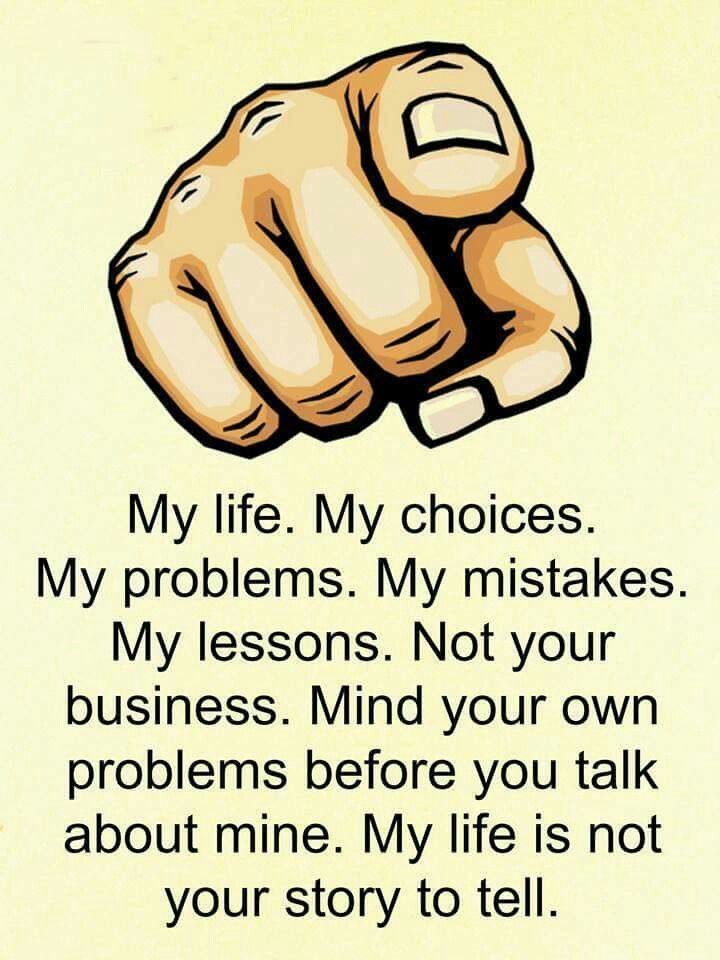 My life. My choices. My problems. My mistakes. My lessons. Not you business.