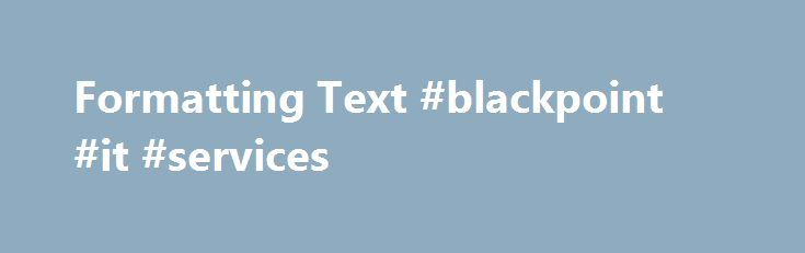 Formatting Text #blackpoint #it #services http://los-angeles.remmont.com/formatting-text-blackpoint-it-services-2/  # Formatting Text / Questions in Sharepoint Surveys If you have ever tried to format text and / or insert line breaks into your questions in sharepoint surveys, you ll know its not an easy task. However by adding some simple javascript you can format the text in your questions as you want. Basically at the bottom of your survey page add a Content Editor Webpart insert the…