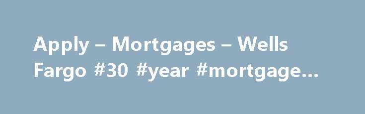Apply – Mortgages – Wells Fargo #30 #year #mortgage #rate http://mortgage.remmont.com/apply-mortgages-wells-fargo-30-year-mortgage-rate-2/  #apply for mortgage # Apply Tip The home loan process just got better. Once you've applied, use your LoanTracker SM to complete important tasks and check your loan's progress — any day or time, from any computer, smartphone, or tablet. your LoanTracker is not available with all loans; talk to a home mortgage consultant for details. How the home financing…