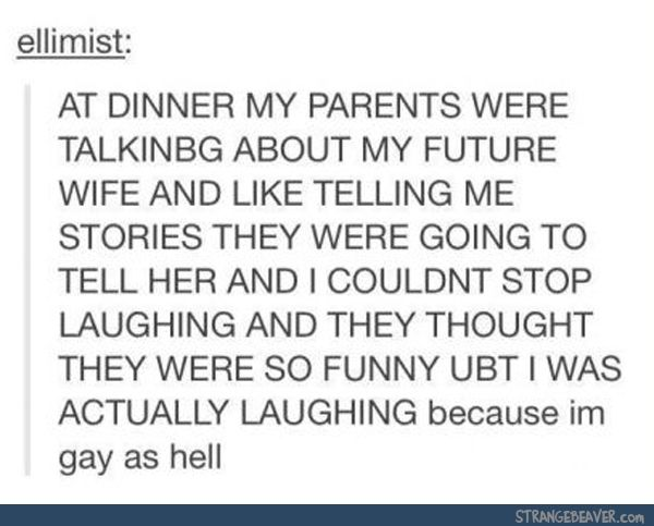 Something similar happened to me actually. Before I came out, my mom was always saying how I was going to start wanting to go to parties and meet boys, and have a boyfriend, and I'll be obsessed with boys, and all that stuff. While I was sitting there laughing my ass off because even though I'm bi, I still seem to be more attracted to girls.