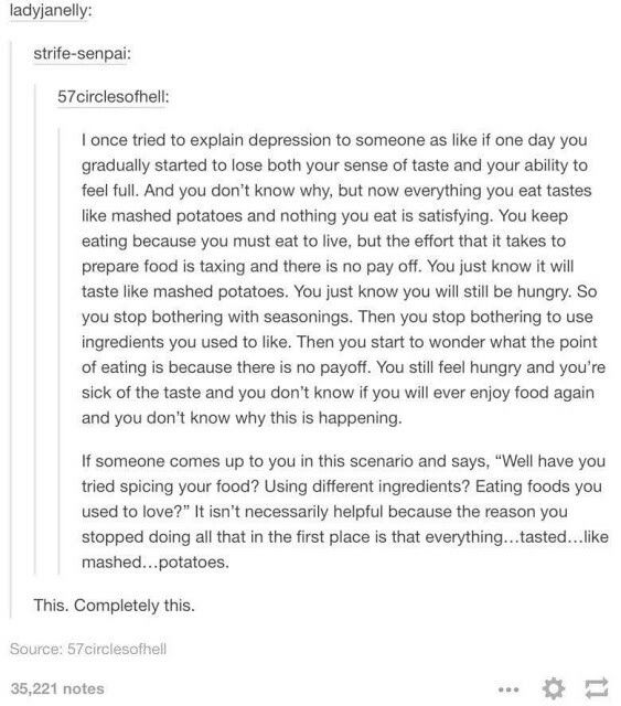 Finally a very accurate explanation of depression. Also: being clinically depressed and severely anxious is like mash potatoes being washed down by what you fear may be poison.