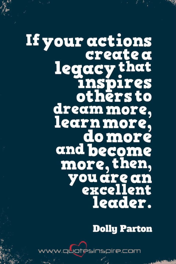 If your actions create a legacy that inspires others to dream more, learn more, do more and become more, then, you are an excellent leader. Dolly Parton