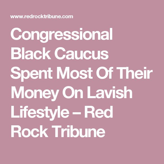 Congressional Black Caucus Spent Most Of Their Money On Lavish Lifestyle – Red Rock Tribune