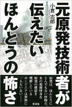 元原発技術者が伝えたいほんとうの怖さ!著者は元東芝社員の小倉志郎氏/戦争も、原発も、本当の怖さを知る - みんなが知るべき情報/今日の物語