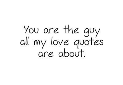 You are the guy all my love quotes are about